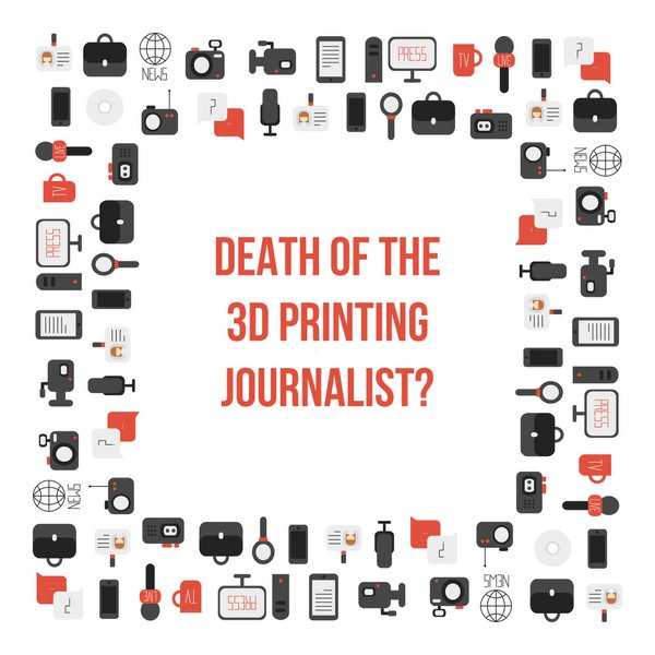 Death of the 3D printing journalist